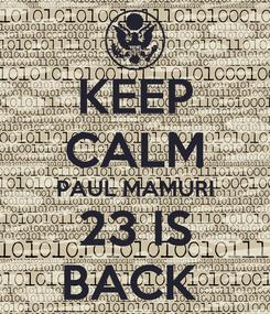 Poster: KEEP CALM PAUL MAMURI 23 IS BACK