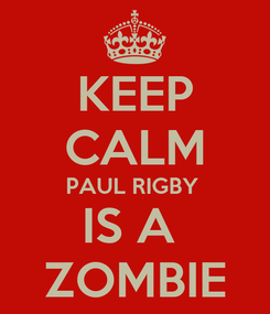 Poster: KEEP CALM PAUL RIGBY  IS A  ZOMBIE