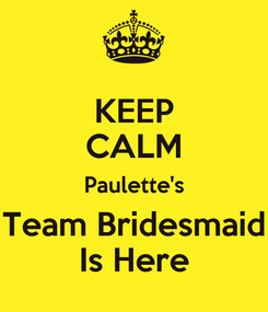 Poster: KEEP CALM Paulette's Team Bridesmaid Is Here