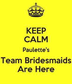 Poster: KEEP CALM Paulette's Team Bridesmaids Are Here