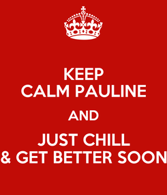 Poster: KEEP CALM PAULINE AND JUST CHILL & GET BETTER SOON
