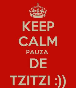 Poster: KEEP CALM PAUZA  DE TZITZI :))