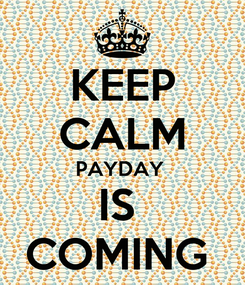Poster: KEEP CALM PAYDAY  IS  COMING