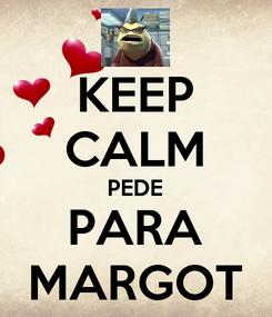 Poster: KEEP CALM PEDE PARA MARGOT