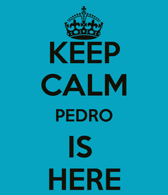Poster: KEEP CALM PEDRO IS  HERE