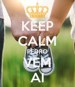 Poster: KEEP CALM PEDRO VEM AI