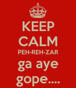 Poster: KEEP CALM PEH-REH-ZAR ga aye gope....