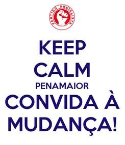 Poster: KEEP CALM PENAMAIOR CONVIDA À MUDANÇA!