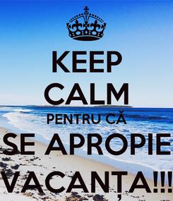 Poster: KEEP CALM PENTRU CĂ SE APROPIE VACANȚA!!!