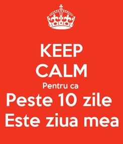 Poster: KEEP CALM Pentru ca  Peste 10 zile  Este ziua mea