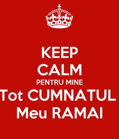 Poster: KEEP CALM PENTRU MINE Tot CUMNATUL  Meu RAMAI