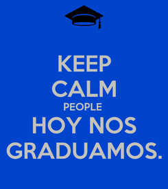 Poster: KEEP CALM PEOPLE  HOY NOS GRADUAMOS.