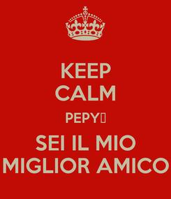Poster: KEEP CALM PEPY❤ SEI IL MIO MIGLIOR AMICO