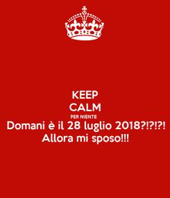 Poster: KEEP CALM PER NIENTE  Domani è il 28 luglio 2018?!?!?! Allora mi sposo!!!