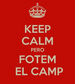 Poster: KEEP CALM PERO FOTEM  EL CAMP