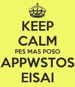Poster: KEEP CALM PES MAS POSO APPWSTOS EISAI
