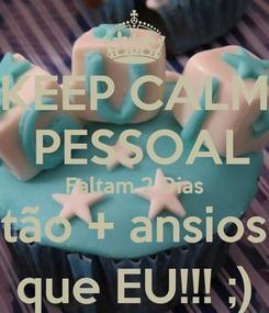 Poster: KEEP CALM  PESSOAL Faltam 2 Dias Estão + ansiosos que EU!!! ;)