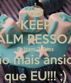 Poster: KEEP CALM PESSOAL Faltam 2 Dias Estão mais ansiosos que EU!!! ;)