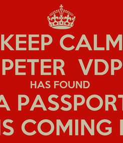 Poster: KEEP CALM PETER  VDP HAS FOUND  A PASSPORT AND IS COMING HOME