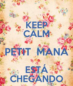 Poster: KEEP CALM PETIT  MANA ESTÁ CHEGANDO