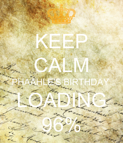 Poster: KEEP CALM PHAAHLE'S BIRTHDAY  LOADING 96%