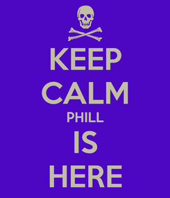 Poster: KEEP CALM PHILL IS HERE