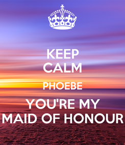 Poster: KEEP CALM PHOEBE YOU'RE MY MAID OF HONOUR