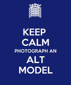 Poster: KEEP  CALM PHOTOGRAPH AN ALT MODEL