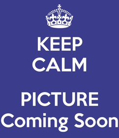 Poster: KEEP CALM  PICTURE Coming Soon