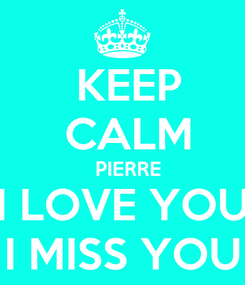 Poster:  KEEP  CALM   PIERRE I LOVE YOU I MISS YOU