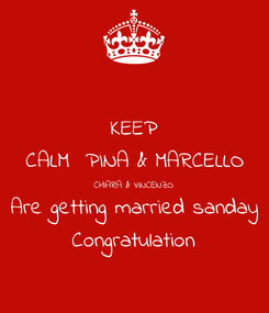 Poster: KEEP CALM  PINA & MARCELLO CHIARA & VINCENZO Are getting married sanday Congratulation