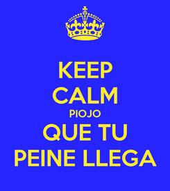 Poster: KEEP CALM PIOJO QUE TU PEINE LLEGA