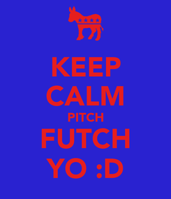 Poster: KEEP CALM PITCH FUTCH YO :D