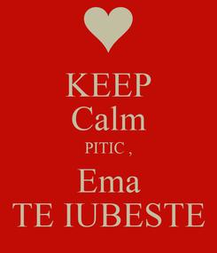 Poster: KEEP Calm PITIC , Ema TE IUBESTE
