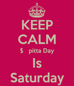 Poster: KEEP CALM $pitta Day Is Saturday