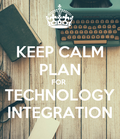 Poster: KEEP CALM PLAN FOR  TECHNOLOGY INTEGRATION