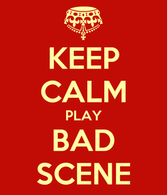Poster: KEEP CALM PLAY BAD SCENE