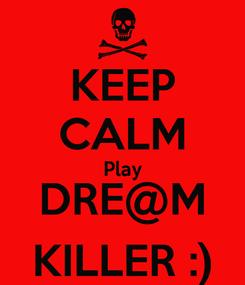 Poster: KEEP CALM Play DRE@M KILLER :)