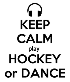 Poster: KEEP CALM play  HOCKEY or DANCE