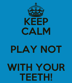 Poster: KEEP CALM PLAY NOT WITH YOUR TEETH!