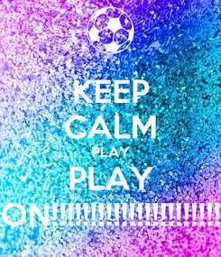 Poster: KEEP CALM PLAY PLAY ON!!!!!!!!!!!!!!!!!!!!!!