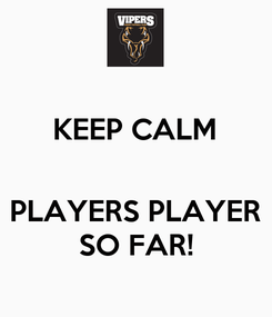 Poster: KEEP CALM   PLAYERS PLAYER SO FAR!