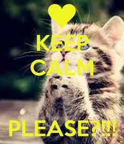 Poster: KEEP CALM   PLEASE?!!!