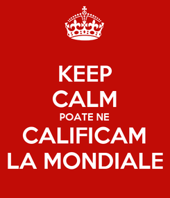 Poster: KEEP CALM POATE NE CALIFICAM LA MONDIALE