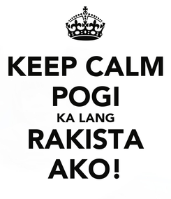 Poster: KEEP CALM POGI KA LANG RAKISTA AKO!