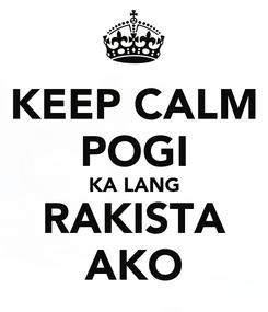 Poster: KEEP CALM POGI KA LANG RAKISTA AKO