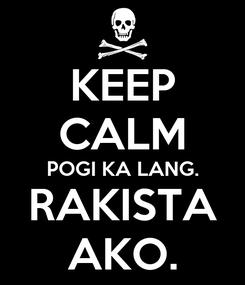 Poster: KEEP CALM POGI KA LANG. RAKISTA AKO.