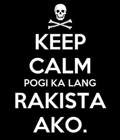 Poster: KEEP CALM POGI KA LANG RAKISTA AKO.