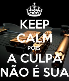 Poster: KEEP CALM POIS  A CULPA NÃO É SUA