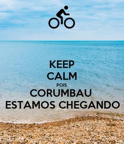 Poster: KEEP CALM POIS CORUMBAU  ESTAMOS CHEGANDO